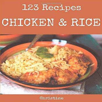123 Chicken And Rice Recipes: A Chicken And Rice Cookbook
